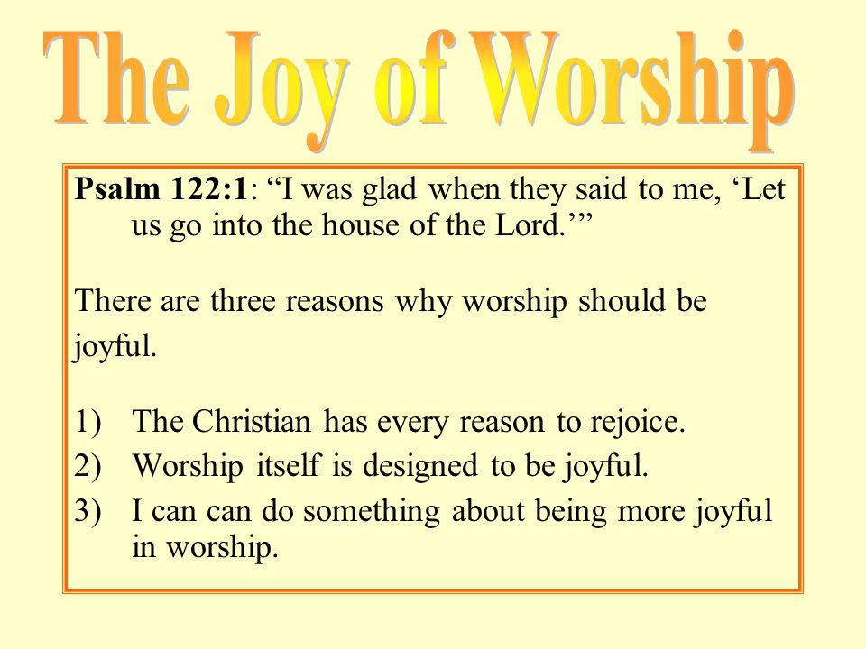 """Psalm 122:1: """"I was glad when they said to me, 'Let us go into the house of the Lord.'"""" There are three reasons why worship should be joyful. 1)The Ch"""