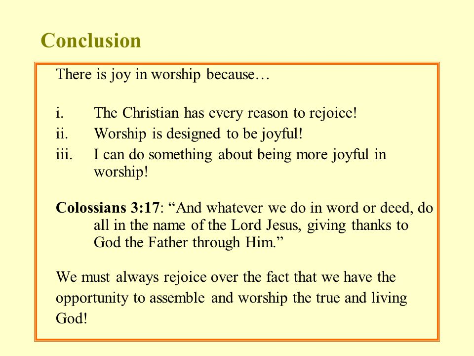 Conclusion There is joy in worship because… i.The Christian has every reason to rejoice! ii.Worship is designed to be joyful! iii.I can do something a