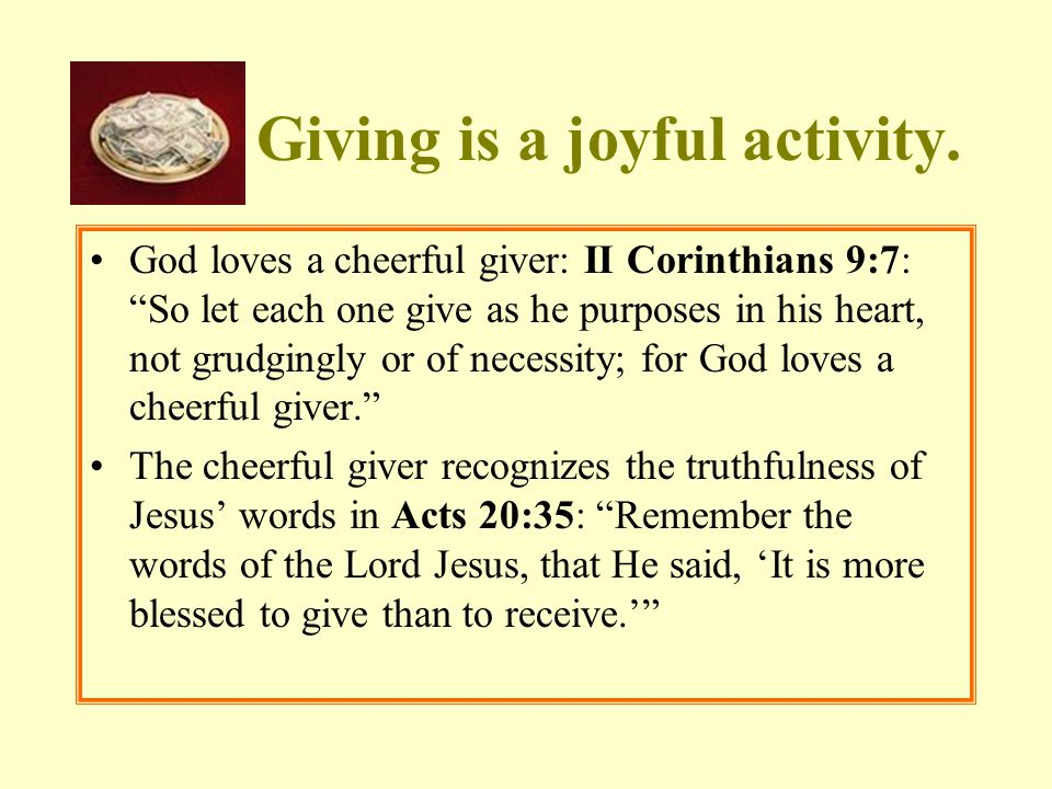 """Giving is a joyful activity. God loves a cheerful giver: II Corinthians 9:7: """"So let each one give as he purposes in his heart, not grudgingly or of n"""