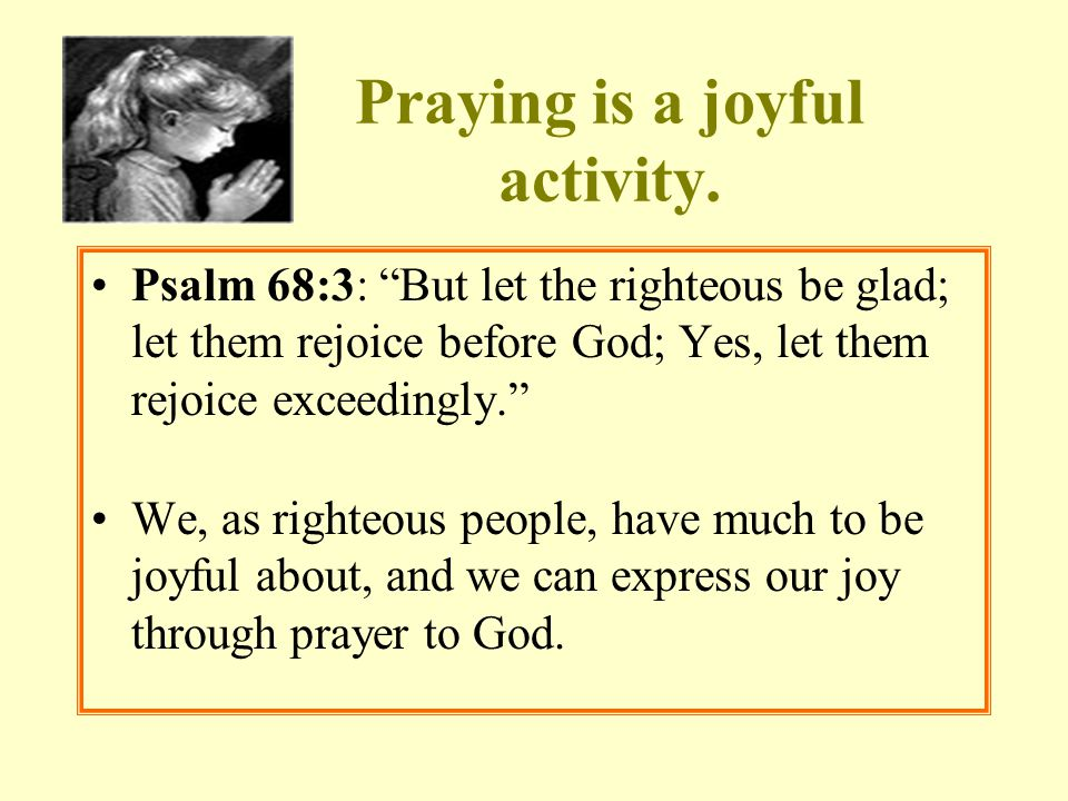 """Praying is a joyful activity. Psalm 68:3: """"But let the righteous be glad; let them rejoice before God; Yes, let them rejoice exceedingly."""" We, as righ"""