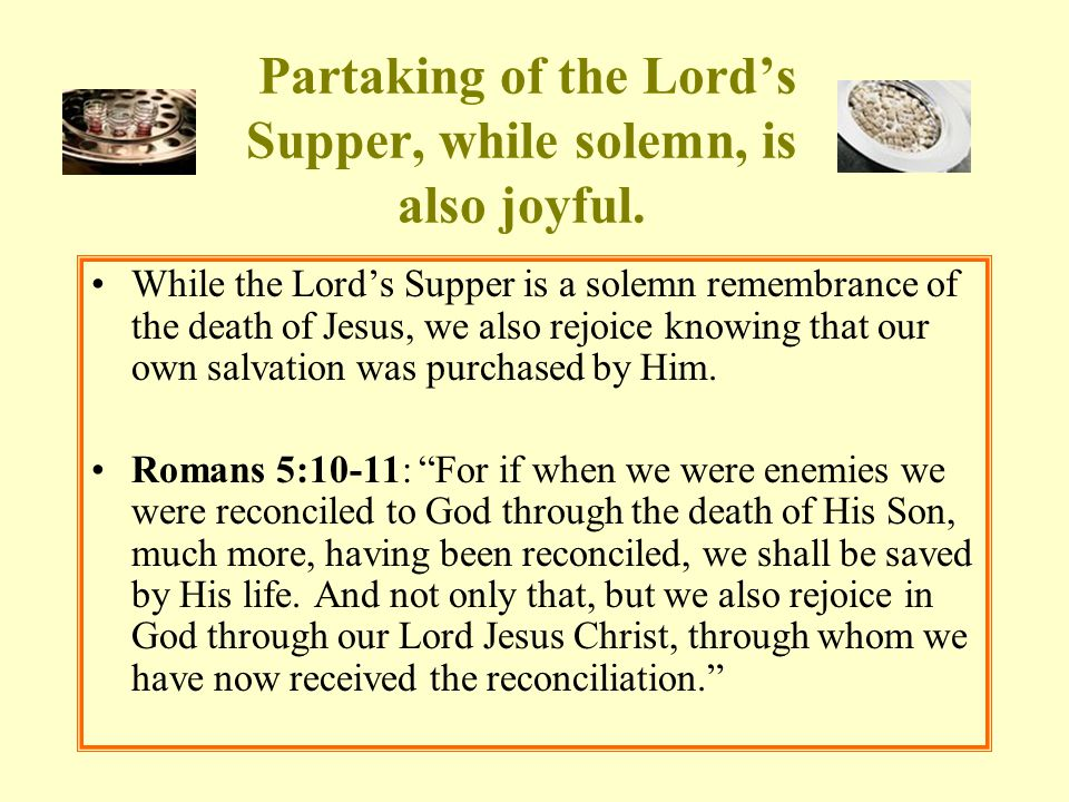 Partaking of the Lord's Supper, while solemn, is also joyful. While the Lord's Supper is a solemn remembrance of the death of Jesus, we also rejoice k