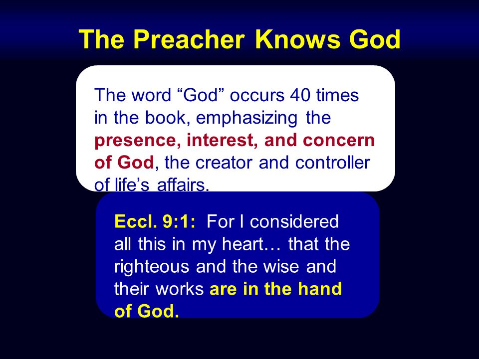 The Preacher Knows God The word God occurs 40 times in the book, emphasizing the presence, interest, and concern of God, the creator and controller of life's affairs.