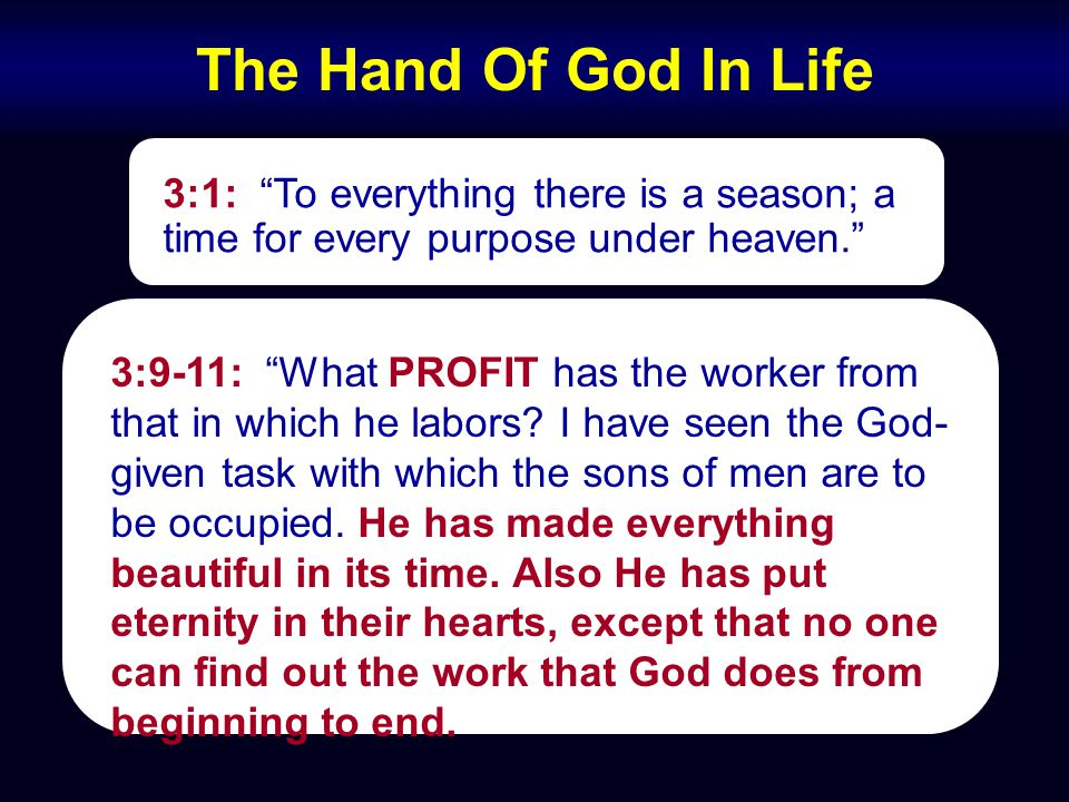 The Hand Of God In Life 3:1: To everything there is a season; a time for every purpose under heaven. 3:9-11: What PROFIT has the worker from that in which he labors.
