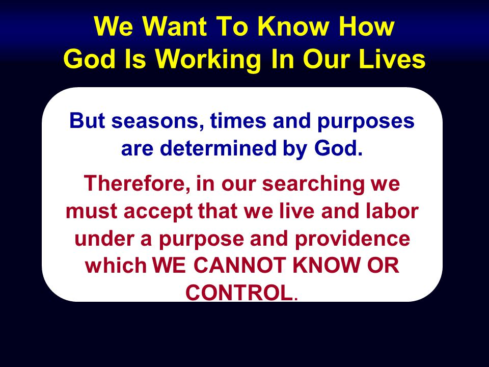 We Want To Know How God Is Working In Our Lives But seasons, times and purposes are determined by God. Therefore, in our searching we must accept that