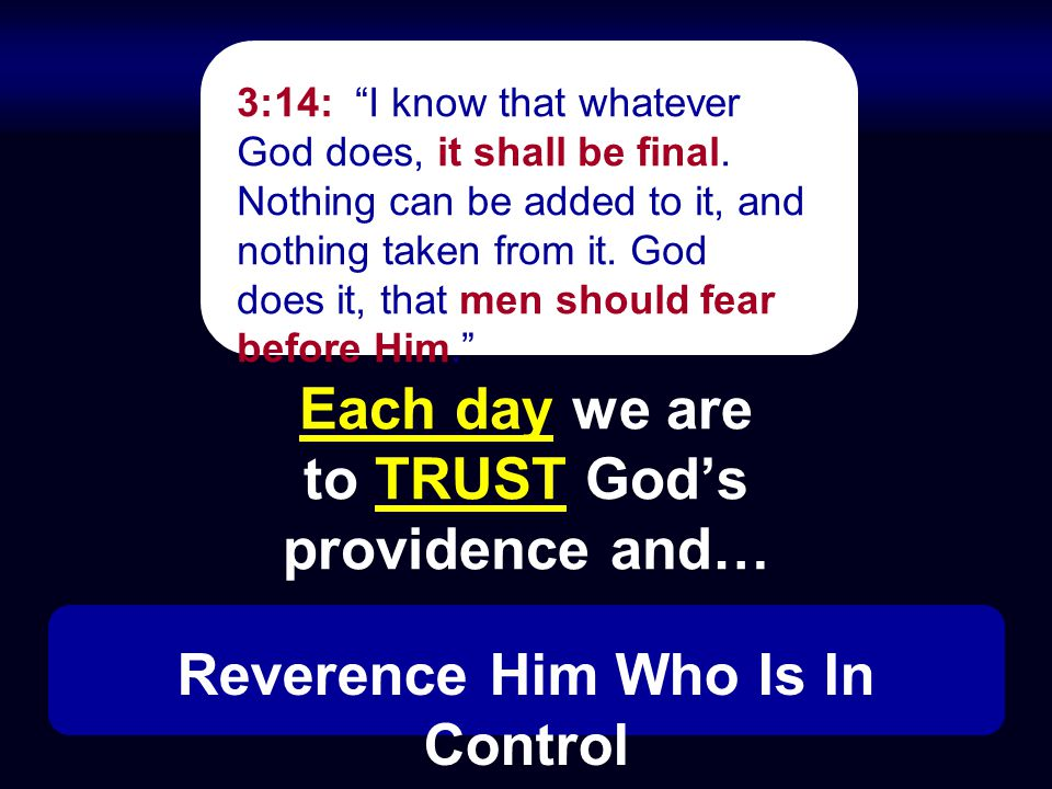 Each day we are to TRUST God's providence and… 3:14: I know that whatever God does, it shall be final.