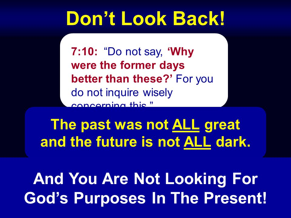 "Don't Look Back! 7:10: ""Do not say, 'Why were the former days better than these?' For you do not inquire wisely concerning this."" The past was not ALL"