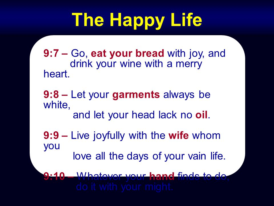 The Happy Life 9:7 – Go, eat your bread with joy, and drink your wine with a merry heart. 9:8 – Let your garments always be white, and let your head l