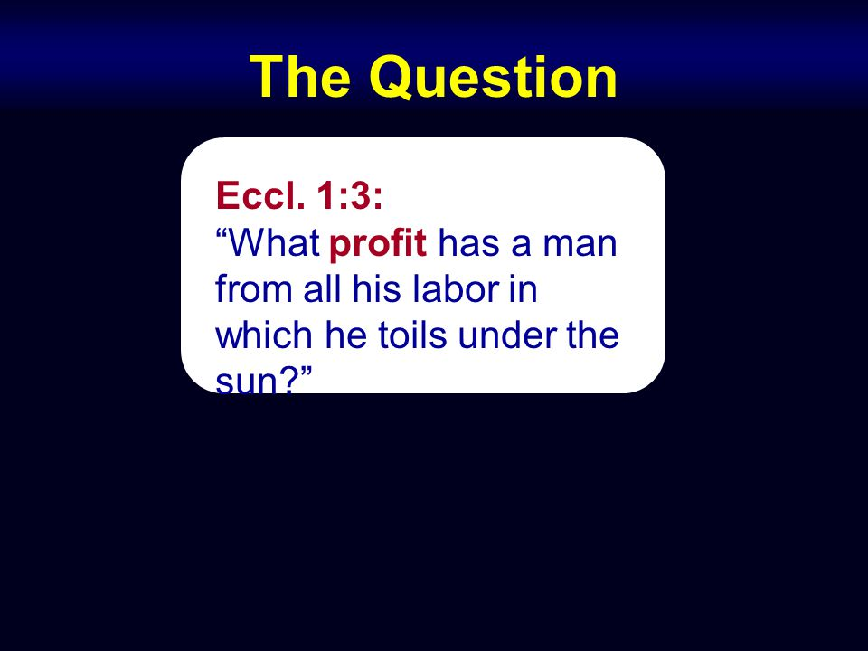 "The Question Eccl. 1:3: ""What profit has a man from all his labor in which he toils under the sun?"""