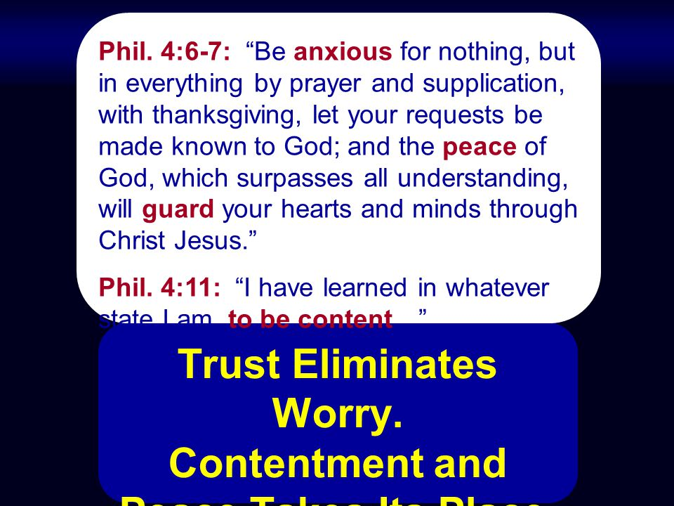 "Trust Eliminates Worry. Contentment and Peace Takes Its Place. Phil. 4:6-7: ""Be anxious for nothing, but in everything by prayer and supplication, wit"