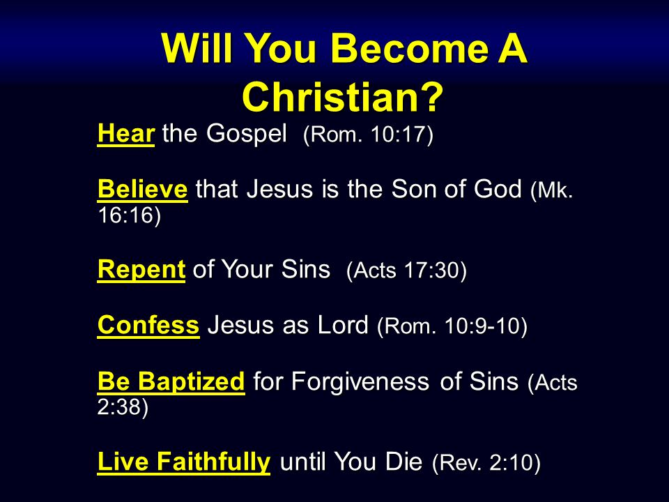 Hear the Gospel (Rom. 10:17) Believe that Jesus is the Son of God (Mk. 16:16) Repent of Your Sins (Acts 17:30) Confess Jesus as Lord (Rom. 10:9-10) Be