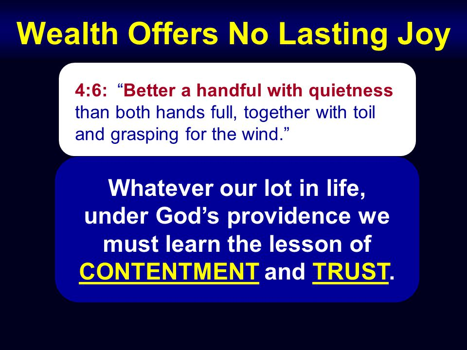 Wealth Offers No Lasting Joy 4:6: Better a handful with quietness than both hands full, together with toil and grasping for the wind. Whatever our lot in life, under God's providence we must learn the lesson of CONTENTMENT and TRUST.