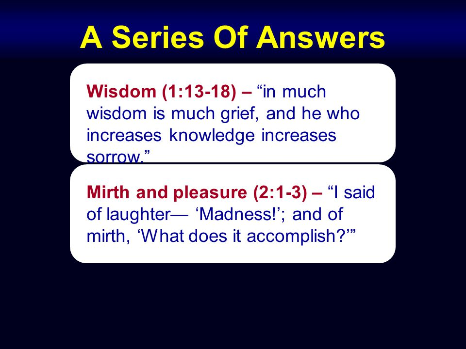 A Series Of Answers Wisdom (1:13-18) – in much wisdom is much grief, and he who increases knowledge increases sorrow. Mirth and pleasure (2:1-3) – I said of laughter— 'Madness!'; and of mirth, 'What does it accomplish '