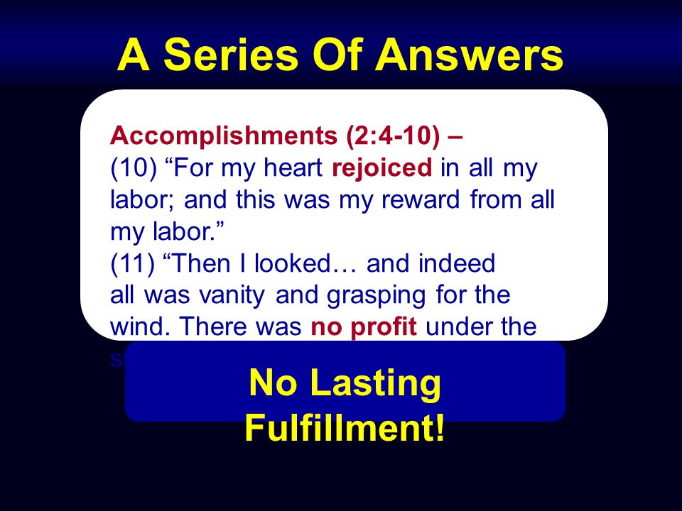 "A Series Of Answers Accomplishments (2:4-10) – (10) ""For my heart rejoiced in all my labor; and this was my reward from all my labor."" (11) ""Then I lo"