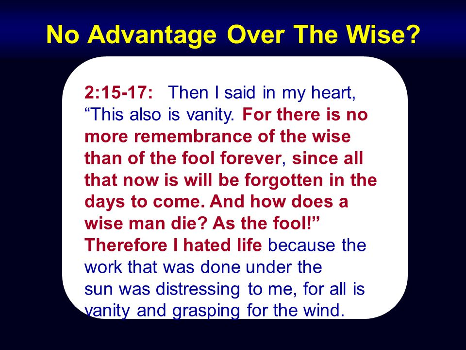 "No Advantage Over The Wise? 2:15-17: Then I said in my heart, ""This also is vanity. For there is no more remembrance of the wise than of the fool fore"