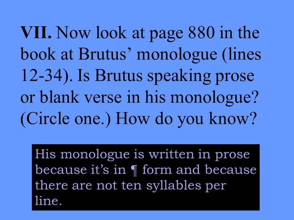 VII. Now look at page 880 in the book at Brutus' monologue (lines 12-34).
