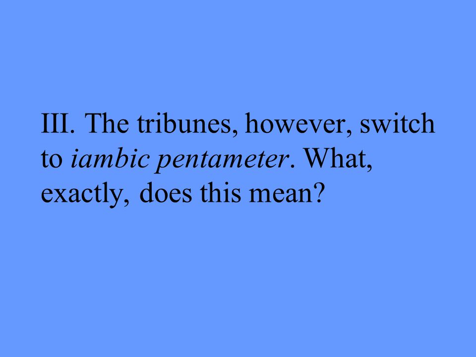 III. The tribunes, however, switch to iambic pentameter. What, exactly, does this mean