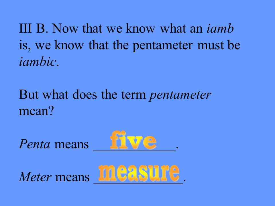 III B. Now that we know what an iamb is, we know that the pentameter must be iambic.