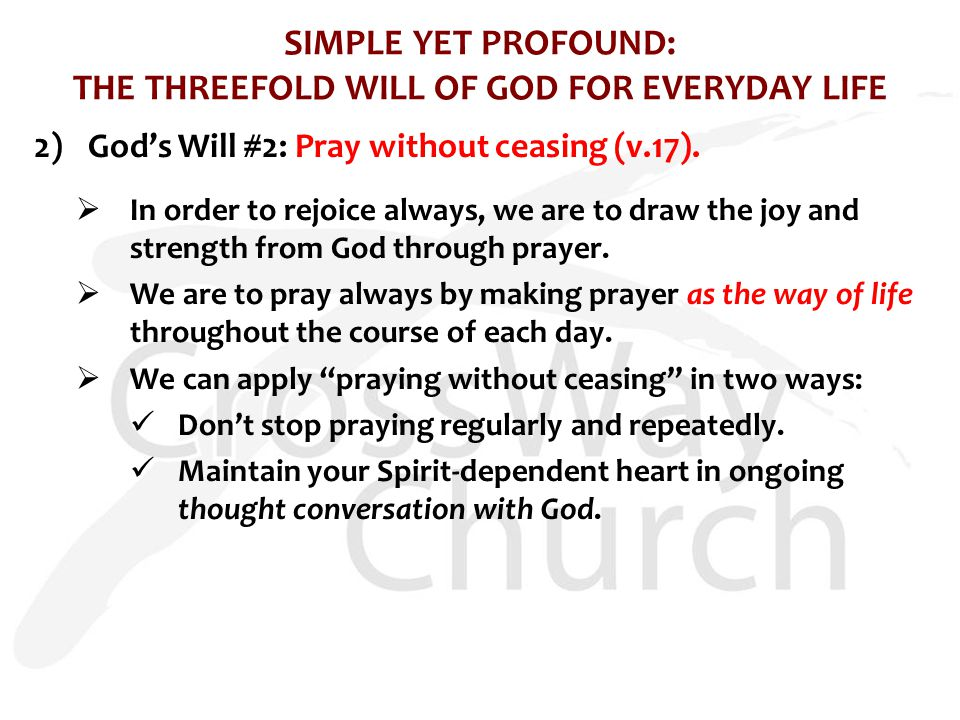 SIMPLE YET PROFOUND: THE THREEFOLD WILL OF GOD FOR EVERYDAY LIFE 2)God's Will #2: Pray without ceasing (v.17).