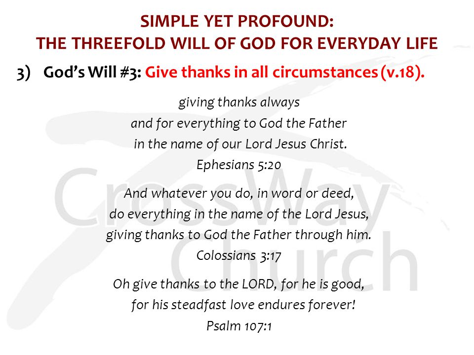 SIMPLE YET PROFOUND: THE THREEFOLD WILL OF GOD FOR EVERYDAY LIFE 3)God's Will #3: Give thanks in all circumstances (v.18).