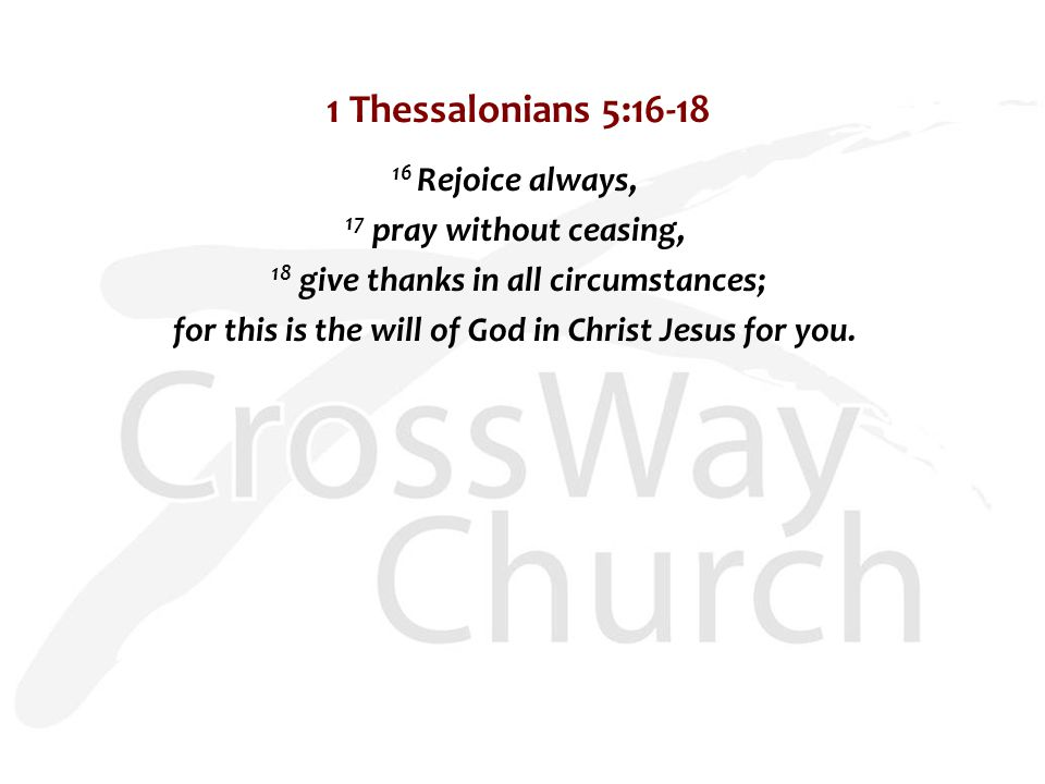 1 Thessalonians 5:16-18 16 Rejoice always, 17 pray without ceasing, 18 give thanks in all circumstances; for this is the will of God in Christ Jesus for you.