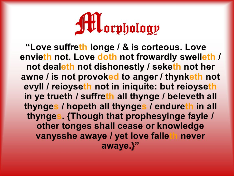 """M orphology """"Love suffreth longe / & is corteous. Love envieth not. Love doth not frowardly swelleth / not dealeth not dishonestly / seketh not her aw"""