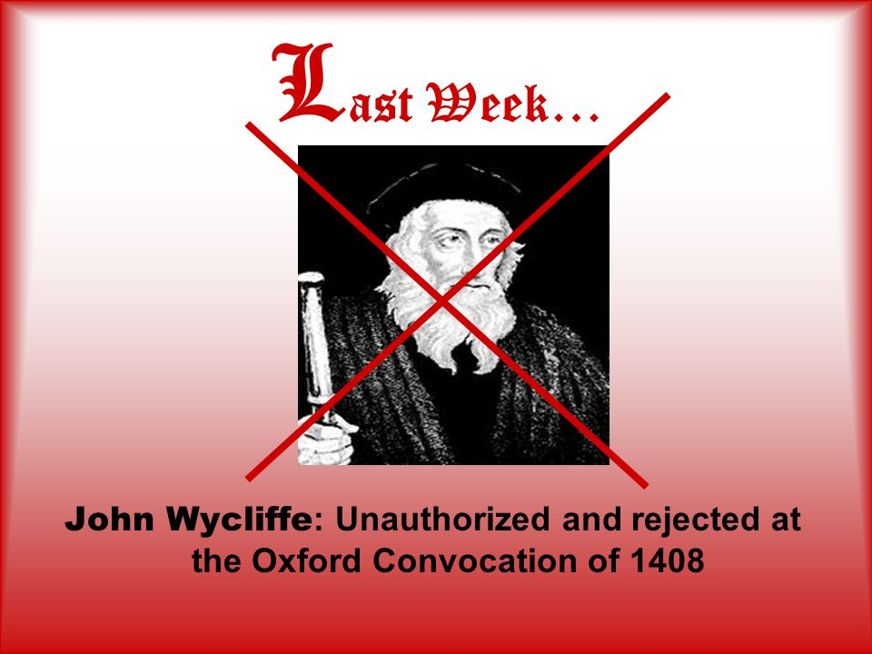 L ast Week… John Wycliffe : Unauthorized and rejected at the Oxford Convocation of 1408