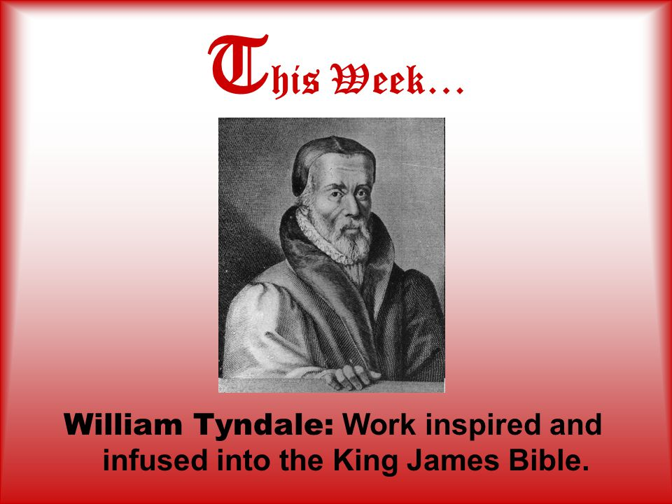 T his Week… William Tyndale: Work inspired and infused into the King James Bible.