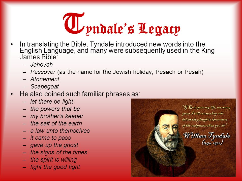 T yndale's Legacy In translating the Bible, Tyndale introduced new words into the English Language, and many were subsequently used in the King James Bible: –Jehovah –Passover (as the name for the Jewish holiday, Pesach or Pesah) –Atonement –Scapegoat He also coined such familiar phrases as: –let there be light –the powers that be –my brother s keeper –the salt of the earth –a law unto themselves –it came to pass –gave up the ghost –the signs of the times –the spirit is willing –fight the good fight
