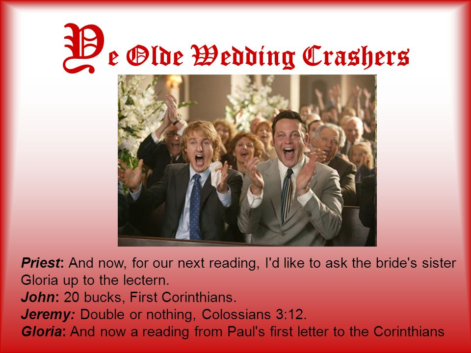 Y e Olde Wedding Crashers Priest: And now, for our next reading, I d like to ask the bride s sister Gloria up to the lectern.
