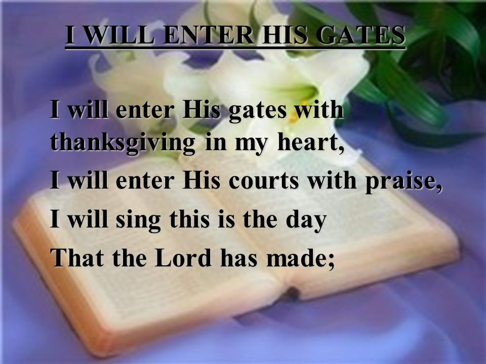 I WILL ENTER HIS GATES I will enter His gates with thanksgiving in my heart, I will enter His courts with praise, I will sing this is the day That the Lord has made;