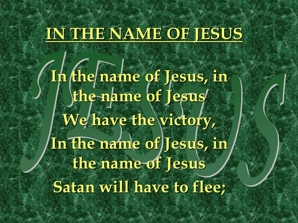 IN THE NAME OF JESUS In the name of Jesus, in the name of Jesus We have the victory, In the name of Jesus, in the name of Jesus Satan will have to flee;