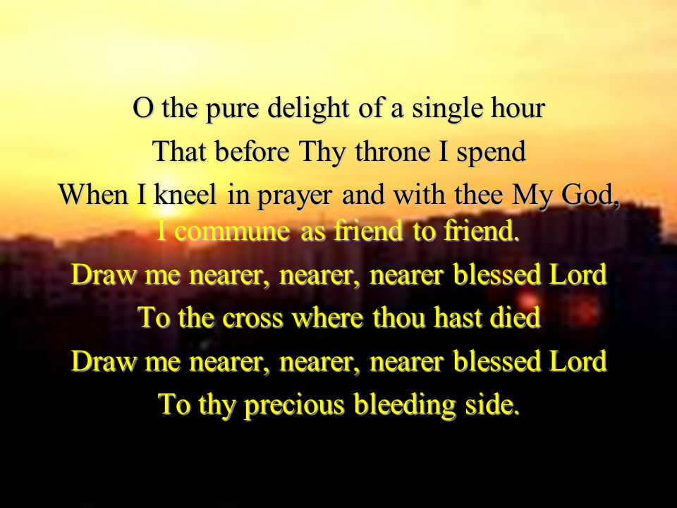 O the pure delight of a single hour That before Thy throne I spend When I kneel in prayer and with thee My God, I commune as friend to friend.