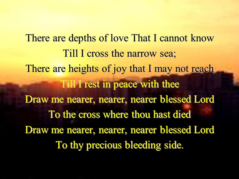There are depths of love That I cannot know Till I cross the narrow sea; There are heights of joy that I may not reach Till I rest in peace with thee Draw me nearer, nearer, nearer blessed Lord To the cross where thou hast died Draw me nearer, nearer, nearer blessed Lord To thy precious bleeding side.
