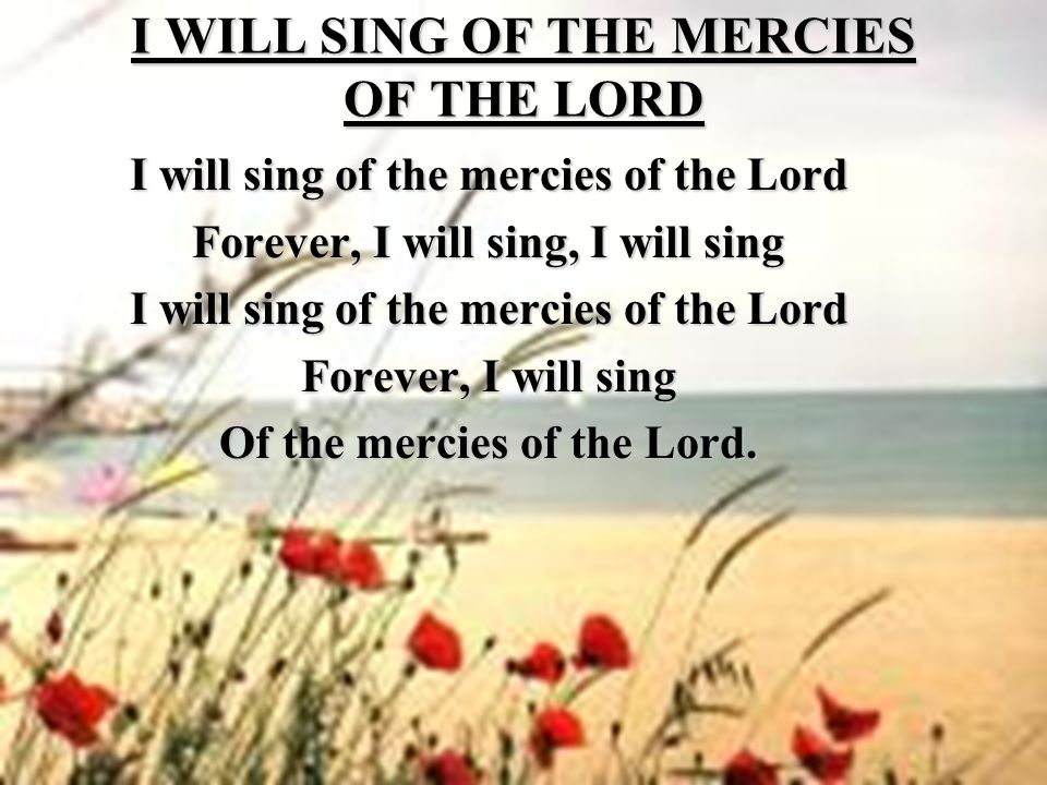 I WILL SING OF THE MERCIES OF THE LORD I will sing of the mercies of the Lord Forever, I will sing, I will sing I will sing of the mercies of the Lord Forever, I will sing Of the mercies of the Lord.