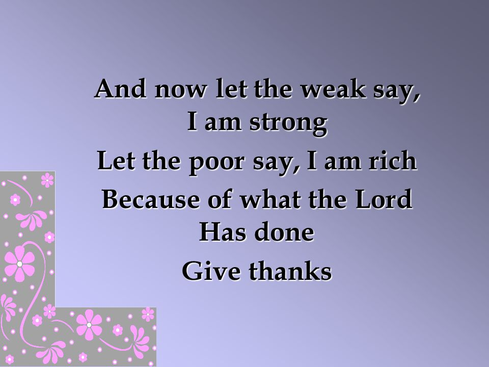 And now let the weak say, I am strong Let the poor say, I am rich Because of what the Lord Has done Give thanks