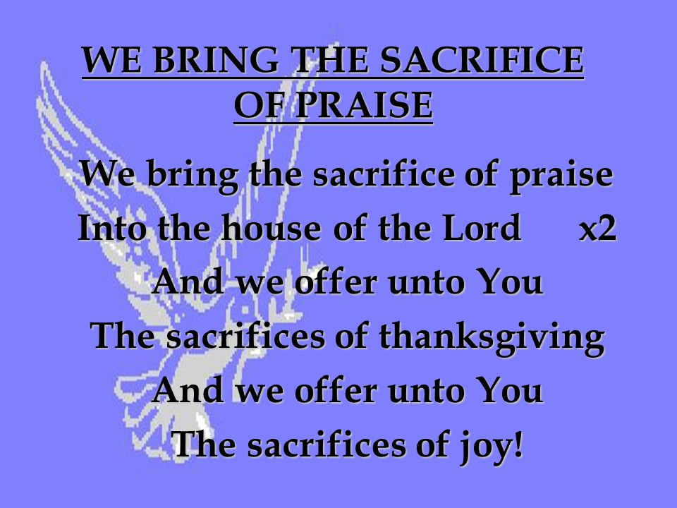 WE BRING THE SACRIFICE OF PRAISE We bring the sacrifice of praise Into the house of the Lord x2 And we offer unto You The sacrifices of thanksgiving And we offer unto You The sacrifices of joy!