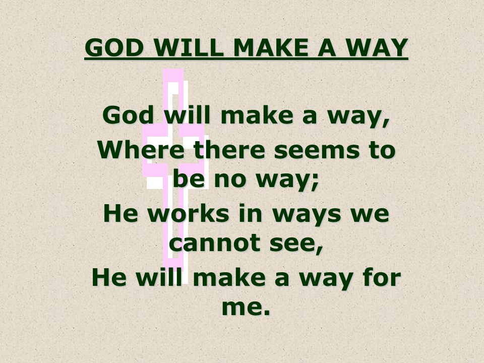 GOD WILL MAKE A WAY God will make a way, Where there seems to be no way; He works in ways we cannot see, He will make a way for me.