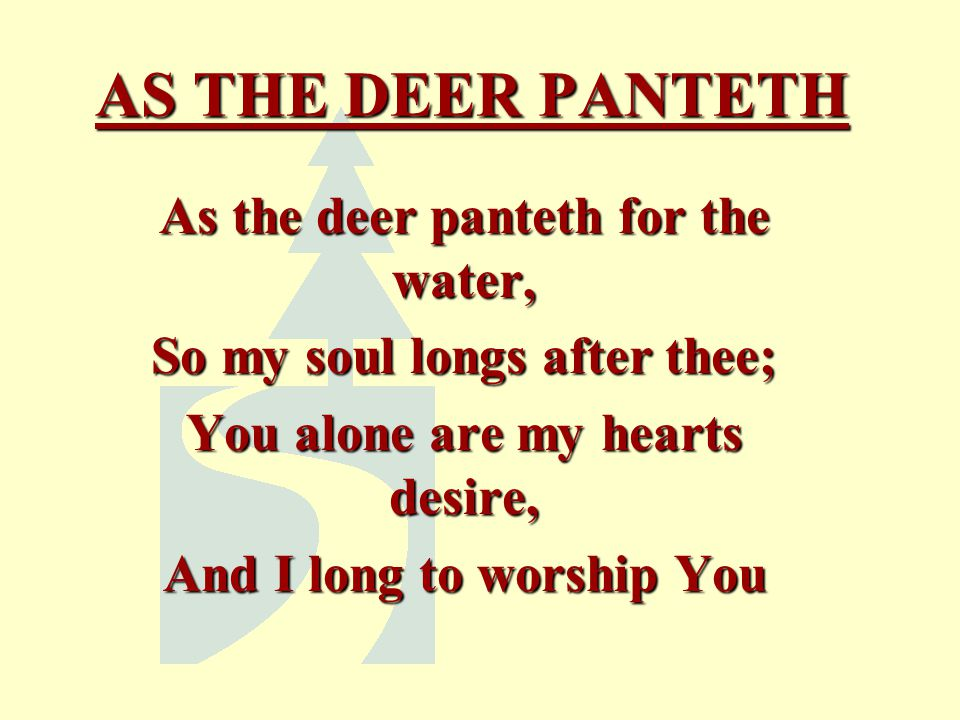 AS THE DEER PANTETH As the deer panteth for the water, So my soul longs after thee; You alone are my hearts desire, And I long to worship You