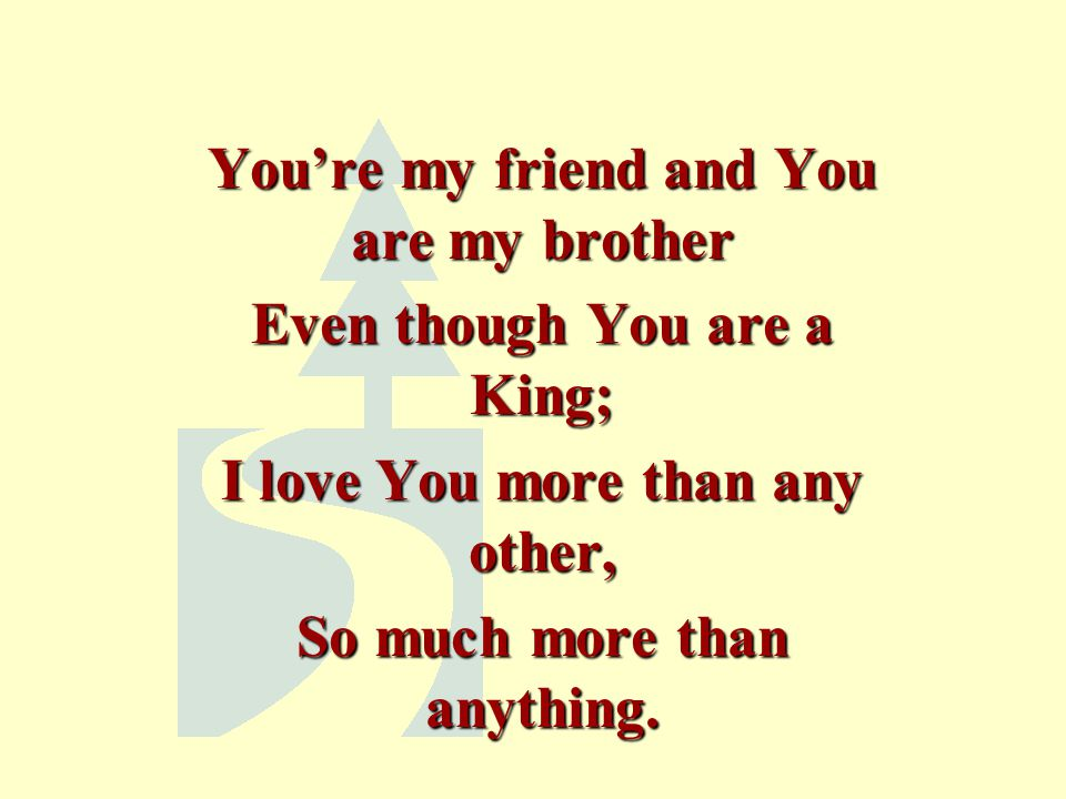 You're my friend and You are my brother Even though You are a King; I love You more than any other, So much more than anything.