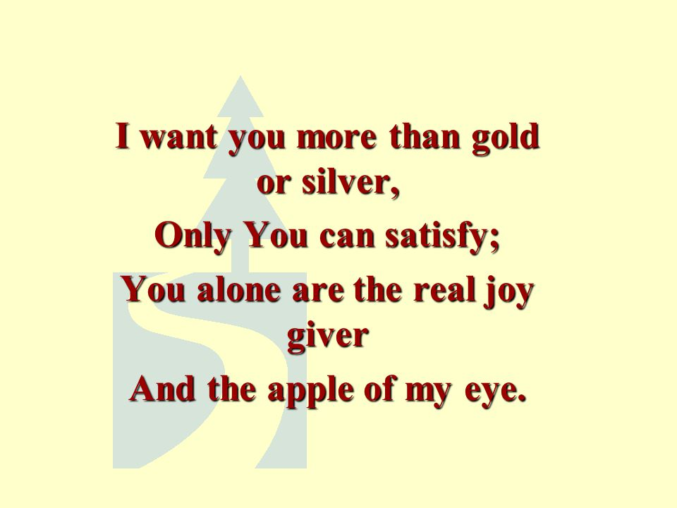 I want you more than gold or silver, Only You can satisfy; You alone are the real joy giver And the apple of my eye.