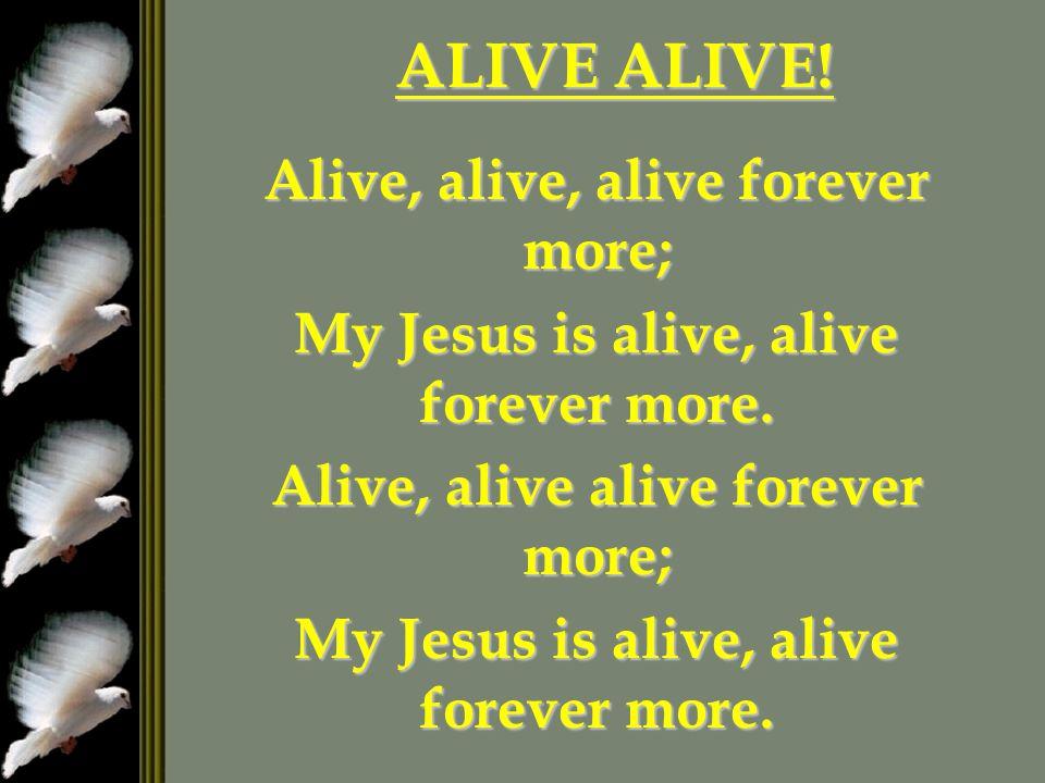 ALIVE ALIVE.Alive, alive, alive forever more; My Jesus is alive, alive forever more.