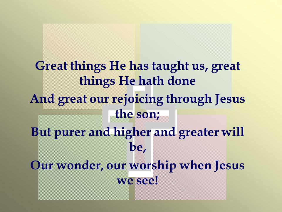 Great things He has taught us, great things He hath done And great our rejoicing through Jesus the son; But purer and higher and greater will be, Our wonder, our worship when Jesus we see!