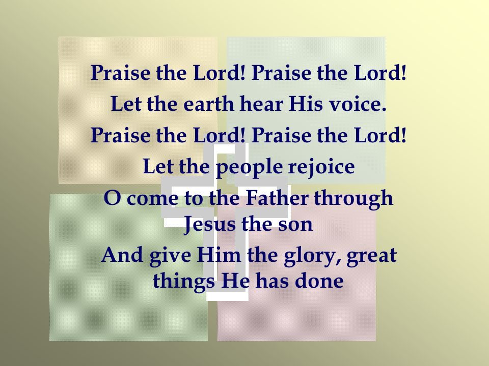Praise the Lord.Let the earth hear His voice. Praise the Lord.