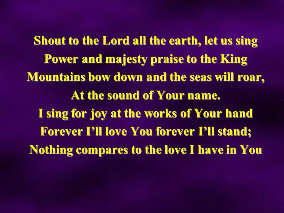 Shout to the Lord all the earth, let us sing Power and majesty praise to the King Mountains bow down and the seas will roar, At the sound of Your name.