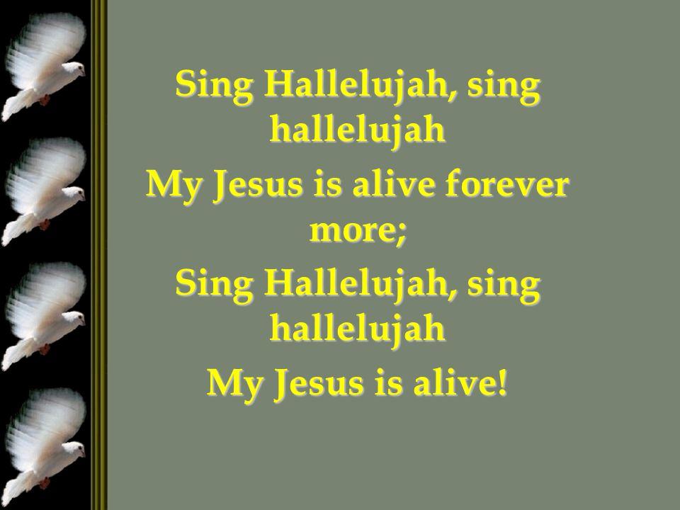 Sing Hallelujah, sing hallelujah My Jesus is alive forever more; Sing Hallelujah, sing hallelujah My Jesus is alive!