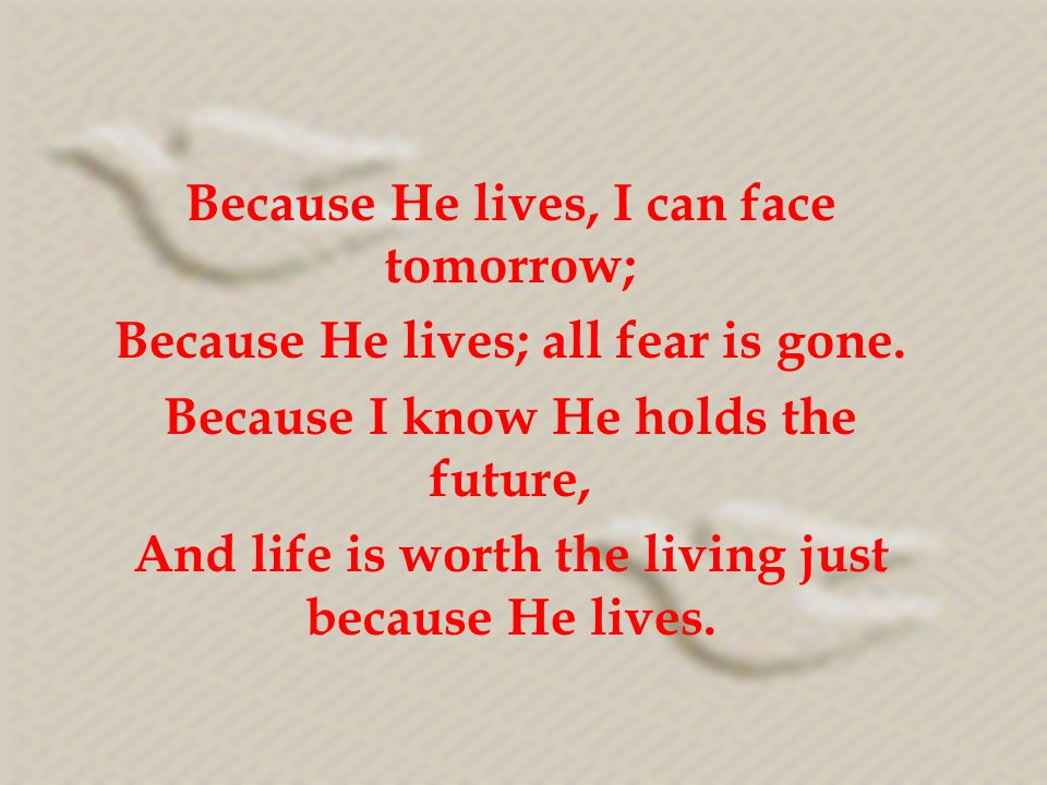 Because He lives, I can face tomorrow; Because He lives; all fear is gone.