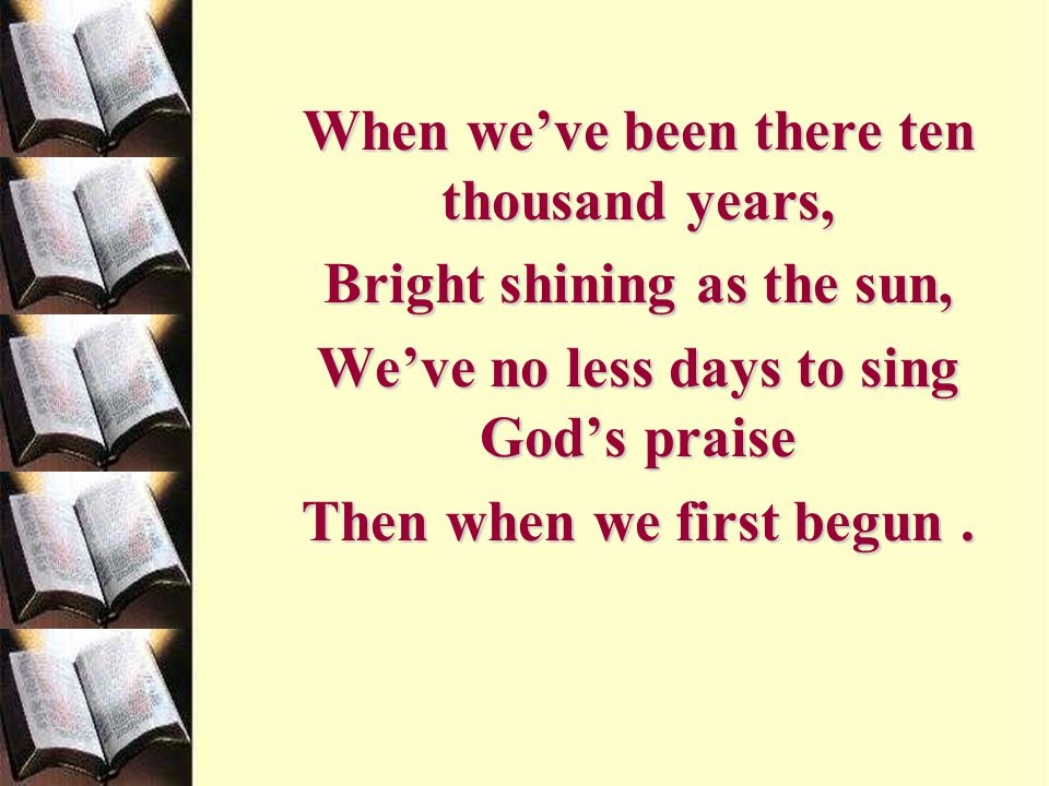 When we've been there ten thousand years, Bright shining as the sun, We've no less days to sing God's praise Then when we first begun.