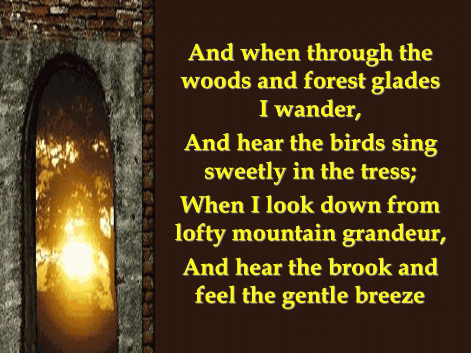 And when through the woods and forest glades I wander, And hear the birds sing sweetly in the tress; When I look down from lofty mountain grandeur, And hear the brook and feel the gentle breeze