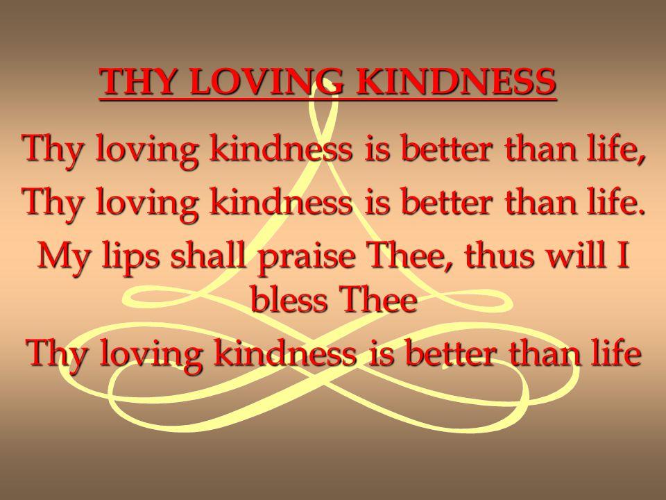 THY LOVING KINDNESS Thy loving kindness is better than life, Thy loving kindness is better than life.