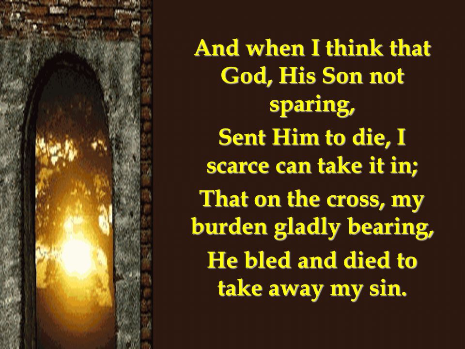 And when I think that God, His Son not sparing, Sent Him to die, I scarce can take it in; That on the cross, my burden gladly bearing, He bled and died to take away my sin.